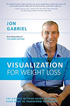 Visualization for Weight Loss: The Gabriel Method Guide to Using Your Mind to Transform Your Body by [Gabriel, Jon]