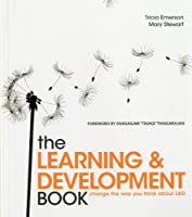 The Learning & Development Book: Change the Way You Think About L & D