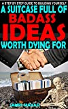 A SUITCASE FULL OF BADASS IDEAS WORTH DYING FOR: (A STEP BY STEP GUIDE TO BUILDING YOURSELF) (English Edition)