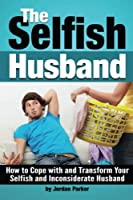 The Selfish Husband: How to Cope with and Transform Your Selfish and Inconsiderate Husband - (Dealing with Selfishness) [並行輸入品]