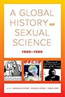 A Global History of Sexual Science, 1880-1960 (California World History Library)