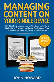 Managing Content on Your Kindle Device: The Ultimate & Complete Step by Step Guide for Kindle or Kindle Fire to Download, Lend, Borrow, Send, Redeem, Share, ... &.. (Managing Content Kindle Device Book 1) by [Howard, John]