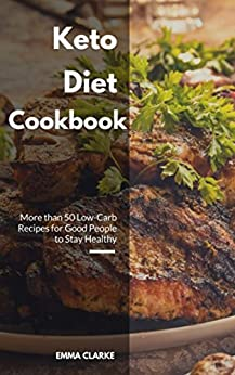 Keto Diet Cookbook: More than 50 Low-Carb Recipes for Good People to Stay Healthy (Easy Meal Book 24) by [Clarke, Emma]