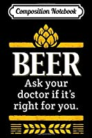 Composition Notebook: Beer. Ask Your Dr. If It's Right For You. Funny Graphic  Journal/Notebook Blank Lined Ruled 6x9 100 Pages
