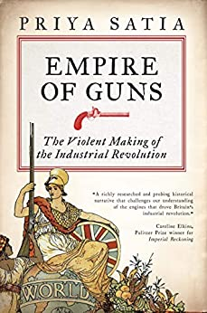 Empire of Guns: The Violent Making of the Industrial Revolution by [Satia, Priya]