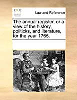 The Annual Register, or a View of the History, Politicks, and Literature, for the Year 1765.