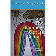 How The Rainbow Got Its Colours: illustrated by Alexis Meyerkort
