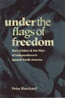 Under the Flags of Freedom: Slave Soldiers and the Wars of Independence in Spanish South America (Pitt Latin American (Paperback))