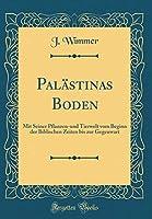 Palaestinas Boden: Mit Seiner Pflanzen-Und Tierwelt Vom Beginn Der Biblischen Zeiten Bis Zur Gegenwart (Classic Reprint)