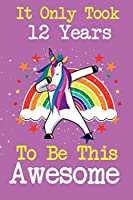 It Only Took 12 Years To Be This Awesome: Cute unicorn happy birthday journal for 12 years old birthday girls. Best unicorn lovers idea for 12th birthday party.