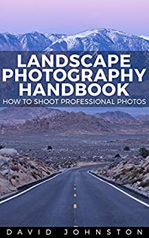The Landscape Photography Handbook: How to Shoot Professional Photos (Photography Essentials Series Book 2) by [Johnston, David]