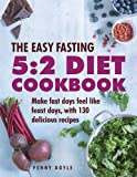 The Easy Fasting 5-2 Diet Cookbook: Make Fast Days Feel Like Feast Days, With 130 Delicious Recipes