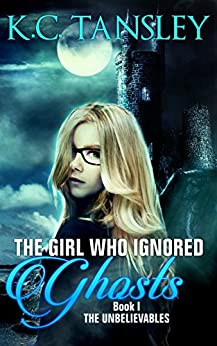 The Girl Who Ignored Ghosts (The Unbelievables Book 1) by [Tansley, K.C.]