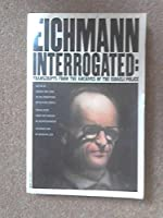 Eichmann Interrogated: Transcripts from the Archives of the Israeli Police