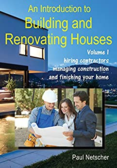 [Netscher, Paul]のAn Introduction to Building and Renovating Houses: Volume 1. Hiring Contractors, Managing Construction and Finishing Your Home (English Edition)