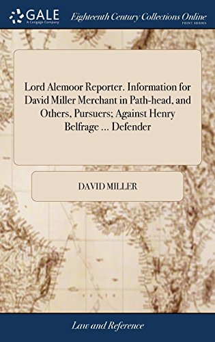 Download Lord Alemoor Reporter. Information for David Miller Merchant in Path-Head, and Others, Pursuers; Against Henry Belfrage ... Defender 1379896177