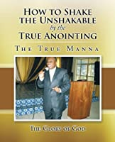 How to Shake the Unshakable by the True Anointing: The True Manna