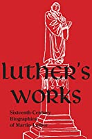Sixteenth-Century Biographies of Martin Luther: Companion Volume (Luther's Works)