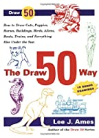 The Draw 50 Way: How to Draw Cats, Puppies, Horses, Buildings, Birds, Aliens, Boats, Trains and Everything Else Under the Sun