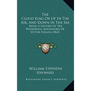 The Cloud King or Up in the Air, and Down in the Sea: Being a History of the Wonderful Adventures of Victor Volans (1865)