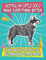 Australian Cattle Dogs Make Everything Better I Was Born To Pet All The Australian Cattle Dogs: Composition Notebook for Dog and Puppy Lovers