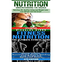 Nutrition & Fitness Nutrition: Nutrition: Understanding The Basics & Fitness Nutrition: The Ultimate Fitness Guide