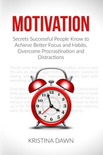 Download Motivation: Secrets Successful People Know to Achieve Better Focus and Habits, O (Self-Discipline, Motivational Books, Communication, Self-Confidence, Self-Esteem, Organizing) 1533087369