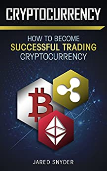 Cryptocurrency: How to Become Successful At Trading Cryptocurrency by [Snyder, Jared]