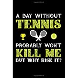 A Day Without Tennis Probably Won't Kill Me But Why Risk It?: 100 page Blank lined 6 x 9 journal to jot down your ideas and notes