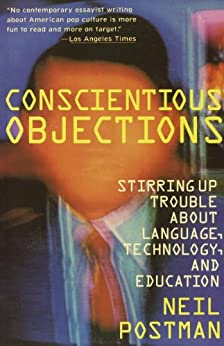 Conscientious Objections: Stirring Up Trouble About Language, Technology and Education by [Postman, Neil]