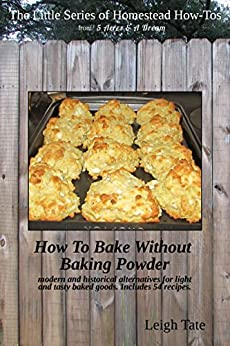 How To Bake Without Baking Powder: modern and historical alternatives for light and tasty baked goods (The Little Series of Homestead How-Tos Book 8) by [Tate, Leigh]