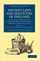 Ancient Laws and Institutes of England: Comprising Laws Enacted under the Anglo-Saxon Kings from Aethelbirht to Cnut (Cambridge Library Collection - History)
