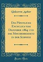 Die Paepstliche Encyclica Vom Dezember 1864 Und Das Mischehegesetz in Der Schweiz (Classic Reprint)