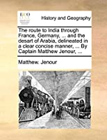 The Route to India Through France, Germany, ... and the Desart of Arabia, Delineated in a Clear Concise Manner, ... by Captain Matthew Jenour, ...