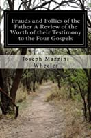 Frauds and Follies of the Father: A Review of the Worth of Their Testimony to the Four Gospels