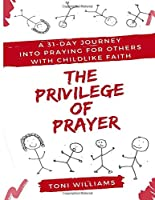 The Privilege of Prayer: A 31-Day Journey  Into Praying For Others With Childlike Faith