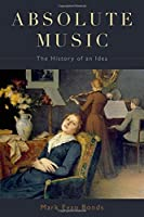 Absolute Music: The History of an Idea by Mark Evan Bonds(2014-06-06)