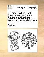 C. Crispi Sallustii Belli Catilinarii Et Jugurthini Historiae. Secundum Exemplaria Emendatissima.