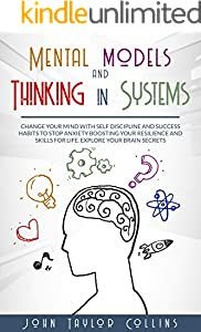 Mental models and Thinking in systems: Change your mind with self discipline and success habits to stop anxiety boosting your resilience and skills for ... your brain secrets (English Edition)