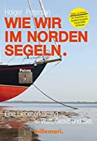 Wie wir im Norden segeln.: Eine Liebeserklaerung an Watt, Gezeit und Siel.