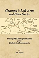 Grampa's Left Arm and Other Stories: Tracing My Immigrant Roots from Galicia to Pennsylvania