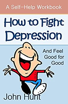 How to Fight Depression and Feel Good for Good: A Self-Help Workbook for Overcoming Depression by [Hunt, John]