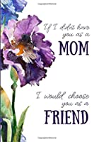 """If I Didn't Have You As A Mom I Would Choose You As A Friend: Lined Writing Journal Floral Notebook, Blank Book, Keepsake Gift for Mothers, 6"""" x 9"""""""