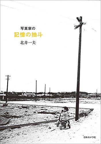 写真家の記憶の抽斗―北井一夫写真エッセイ集