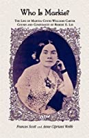 Who Is Markie?: The Life of Martha Custis Williams Carter Cousin and Confidante of Robert E. Lee
