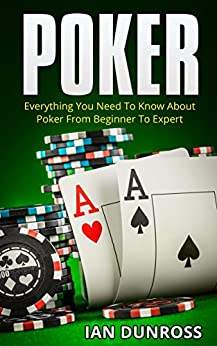 Poker: Everything You Need To Know About Poker From Beginner To Expert (2017 Ultimiate Poker Book Book 1) by [Dunross, Ian]
