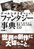 ゲームシナリオのためのファンタジー事典 知っておきたい歴史・文化・お約束110