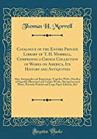 Catalogue of the Entire Private Library of T. H. Morrell Comprising a Choice Collection of Works on America Its History and Antiquities: Also ... and Unique Works Having Inserted Pl [並行輸入品]
