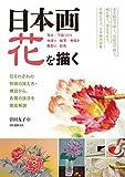日本画 花を描く: 花それぞれの特徴の捉え方・構図から、各種の技法を徹底解説