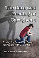 The Care and Feeding of Caregivers: Caring for Those Who Care for People with Dementia